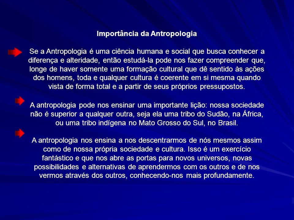 Importância da Antropologia Se a Antropologia é uma ciência humana e social que busca conhecer a diferença e alteridade, então estudá-la pode nos faze