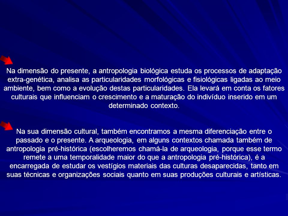 Na dimensão do presente, a antropologia biológica estuda os processos de adaptação extra-genética, analisa as particularidades morfológicas e fisiológ