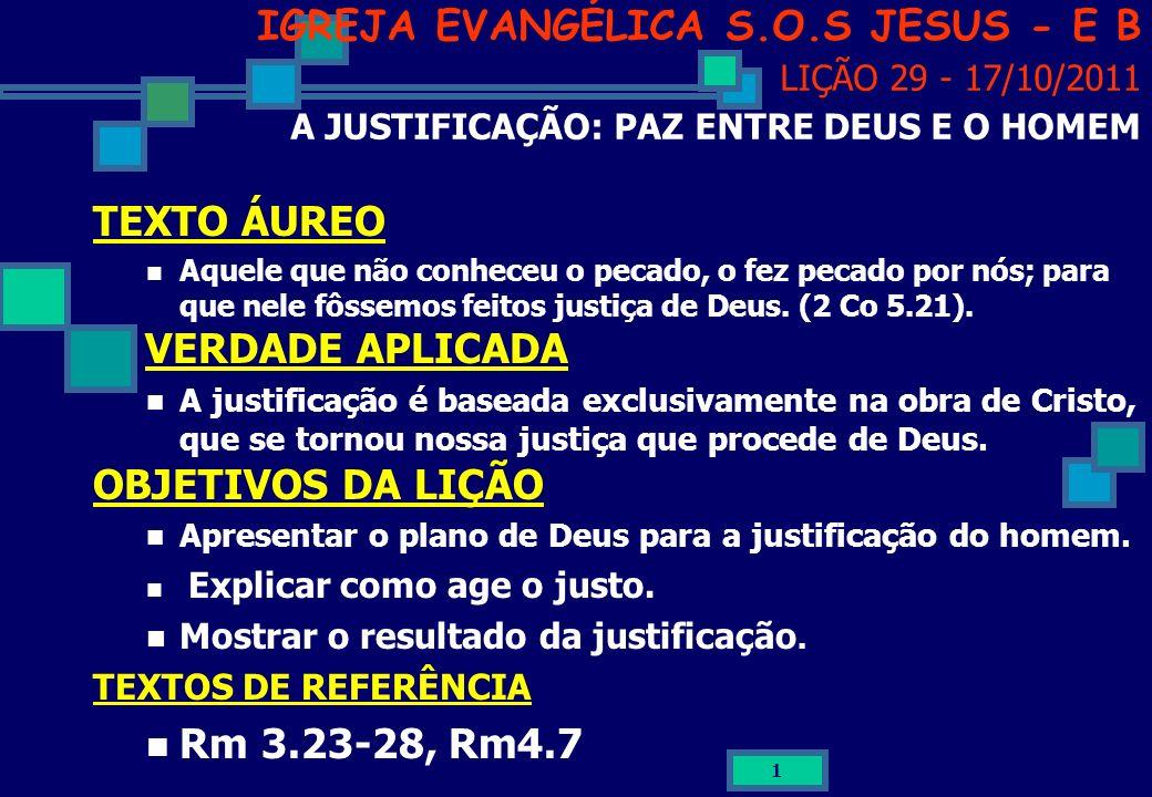 1 IGREJA EVANGÉLICA S.O.S JESUS - E B LIÇÃO 29 - 17/10/2011 A JUSTIFICAÇÃO: PAZ ENTRE DEUS E O HOMEM TEXTO ÁUREO Aquele que não conheceu o pecado, o f