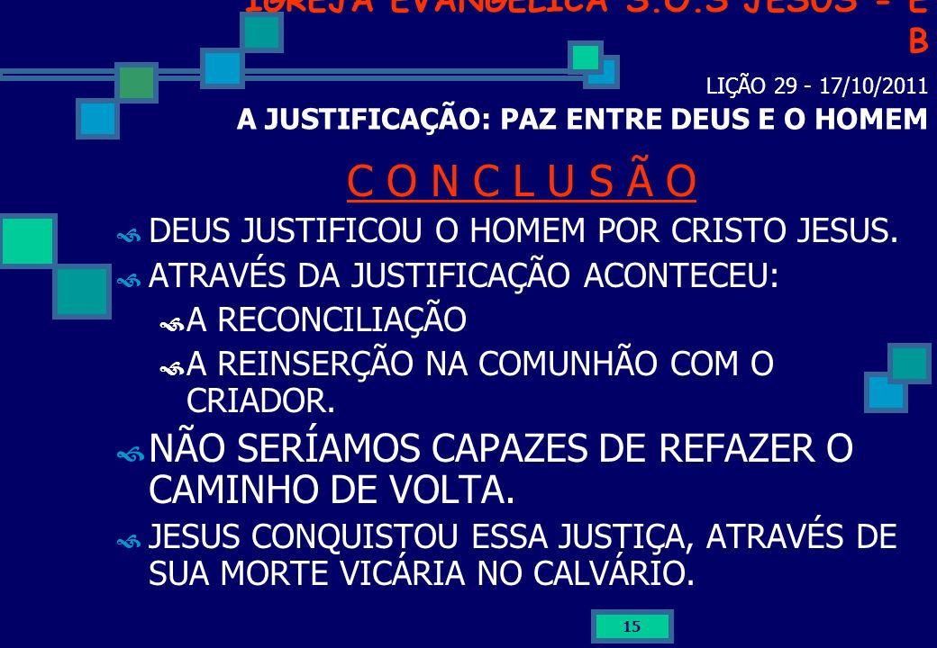 15 IGREJA EVANGÉLICA S.O.S JESUS - E B LIÇÃO 29 - 17/10/2011 A JUSTIFICAÇÃO: PAZ ENTRE DEUS E O HOMEM C O N C L U S Ã O DEUS JUSTIFICOU O HOMEM POR CR