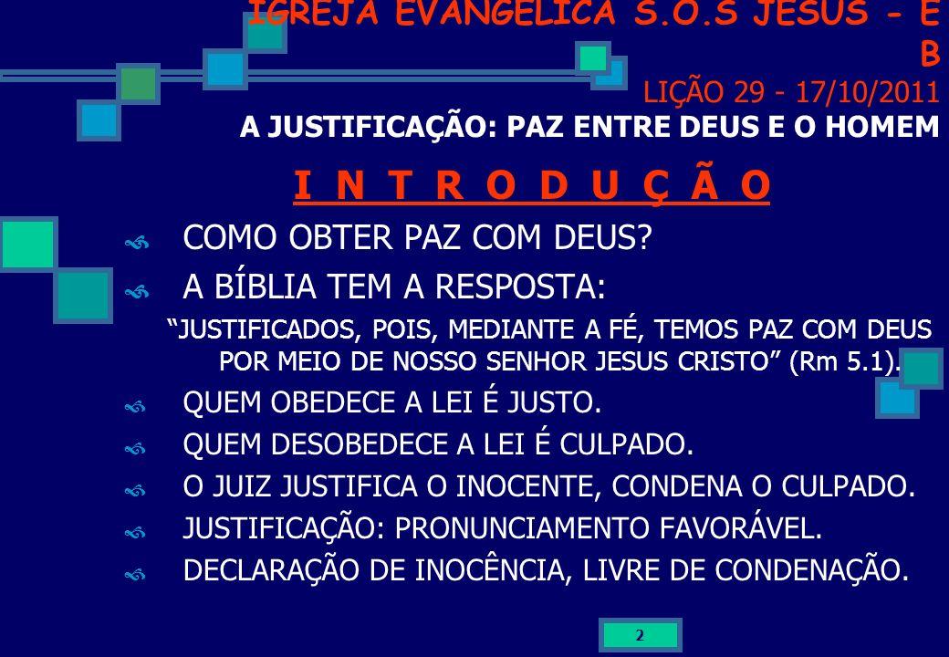 2 IGREJA EVANGÉLICA S.O.S JESUS - E B LIÇÃO 29 - 17/10/2011 A JUSTIFICAÇÃO: PAZ ENTRE DEUS E O HOMEM I N T R O D U Ç Ã O COMO OBTER PAZ COM DEUS? A BÍ