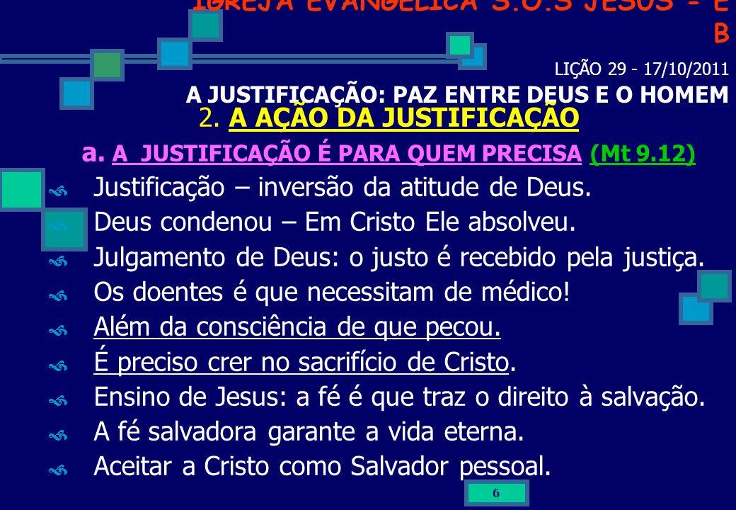 6 IGREJA EVANGÉLICA S.O.S JESUS - E B LIÇÃO 29 - 17/10/2011 A JUSTIFICAÇÃO: PAZ ENTRE DEUS E O HOMEM 2. A AÇÃO DA JUSTIFICAÇÃO a. A JUSTIFICAÇÃO É PAR