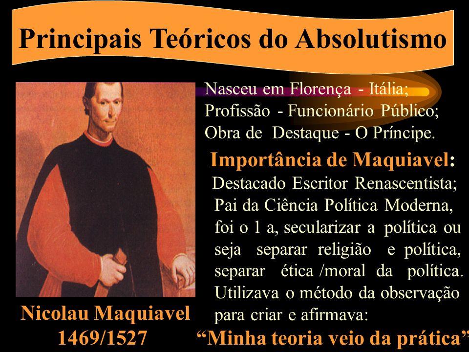Principais Teóricos do Absolutismo Nicolau Maquiavel 1469/1527 Nasceu em Florença - Itália; Profissão - Funcionário Público; Obra de Destaque - O Príncipe.