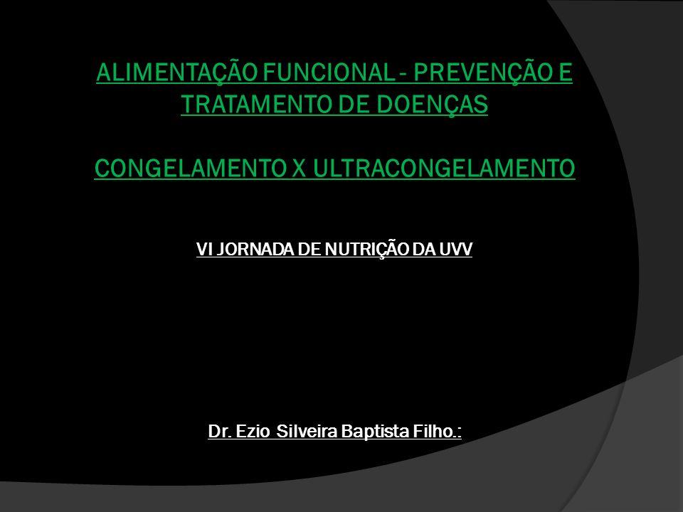 ALIMENTAÇÃO FUNCIONAL - PREVENÇÃO E TRATAMENTO DE DOENÇAS CONGELAMENTO X ULTRACONGELAMENTO VI JORNADA DE NUTRIÇÃO DA UVV Dr. Ezio Silveira Baptista Fi