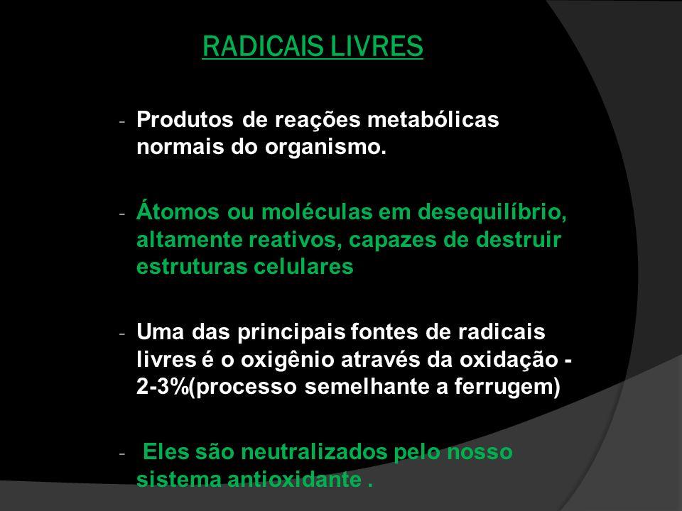 RADICAIS LIVRES - Produtos de reações metabólicas normais do organismo. - Átomos ou moléculas em desequilíbrio, altamente reativos, capazes de destrui