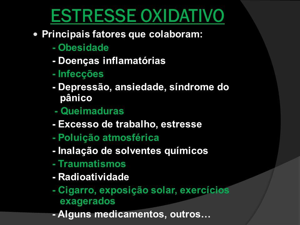 ESTRESSE OXIDATIVO Principais fatores que colaboram: - Obesidade - Doenças inflamatórias - Infecções - Depressão, ansiedade, síndrome do pânico - Quei