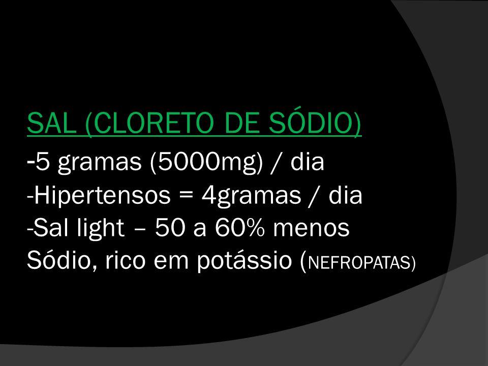 SAL (CLORETO DE SÓDIO) - 5 gramas (5000mg) / dia -Hipertensos = 4gramas / dia -Sal light – 50 a 60% menos Sódio, rico em potássio ( NEFROPATAS)