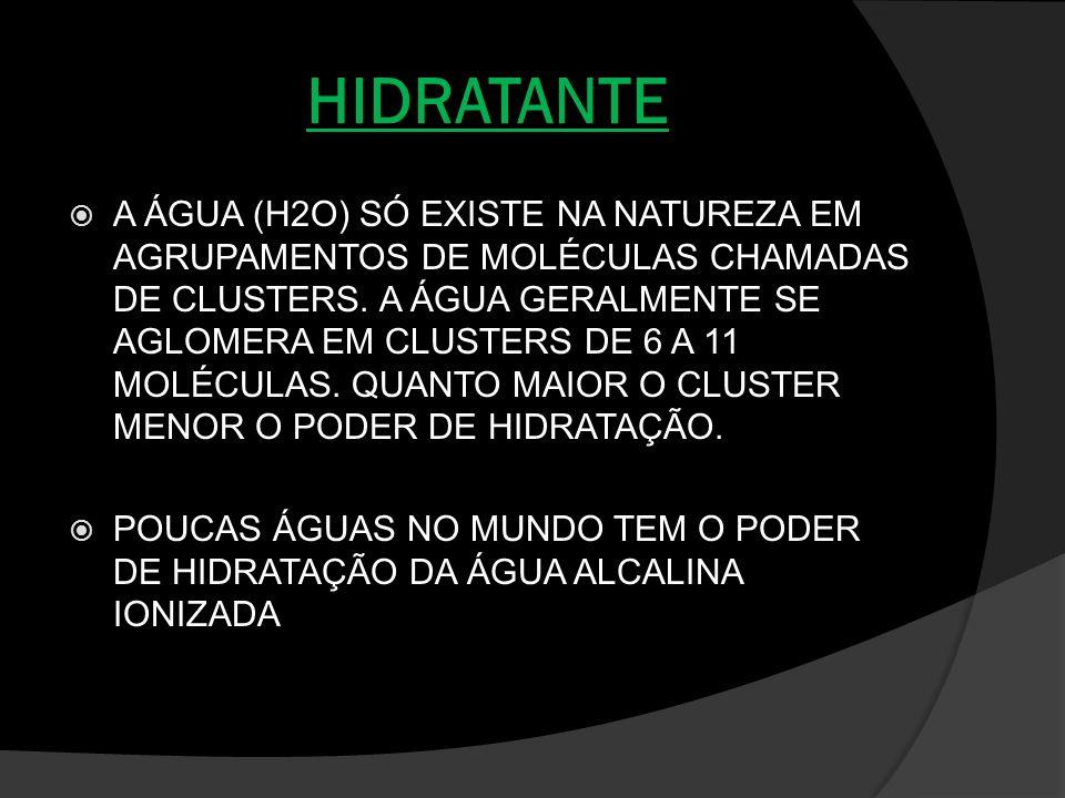 HIDRATANTE A ÁGUA (H2O) SÓ EXISTE NA NATUREZA EM AGRUPAMENTOS DE MOLÉCULAS CHAMADAS DE CLUSTERS. A ÁGUA GERALMENTE SE AGLOMERA EM CLUSTERS DE 6 A 11 M