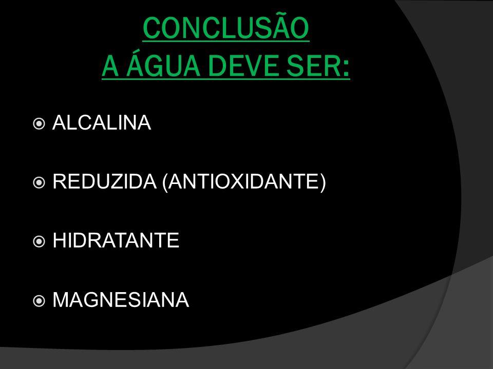 CONCLUSÃO A ÁGUA DEVE SER: ALCALINA REDUZIDA (ANTIOXIDANTE) HIDRATANTE MAGNESIANA