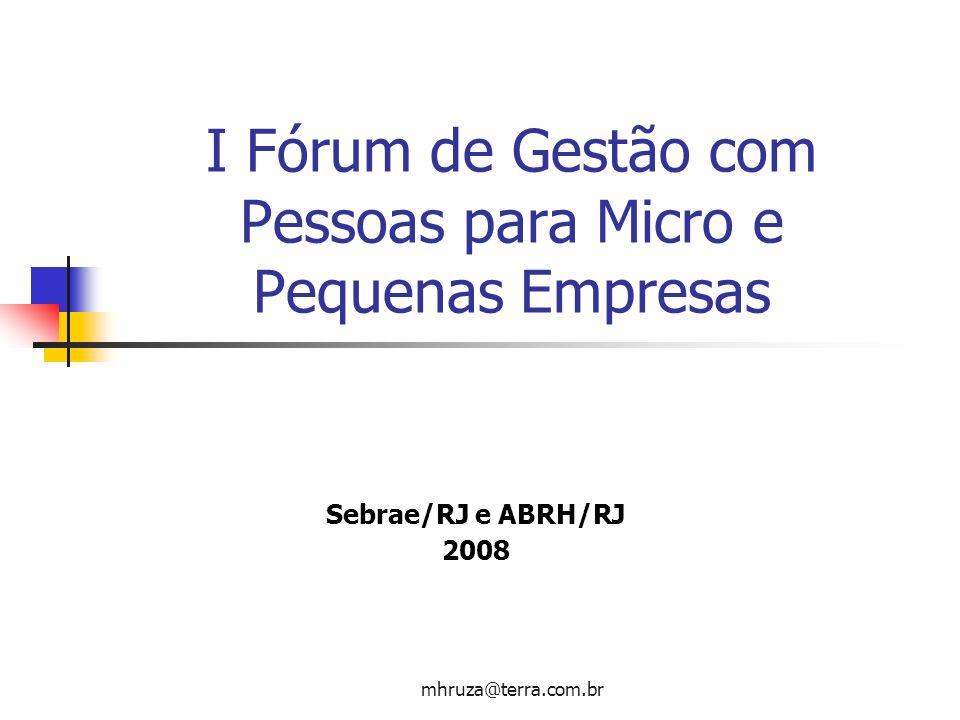 mhruza@terra.com.br I Fórum de Gestão com Pessoas para Micro e Pequenas Empresas Sebrae/RJ e ABRH/RJ 2008