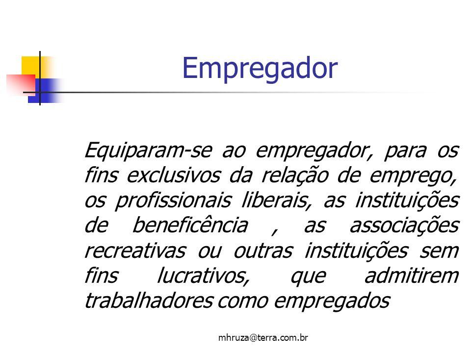 mhruza@terra.com.br Empregador Equiparam-se ao empregador, para os fins exclusivos da relação de emprego, os profissionais liberais, as instituições d