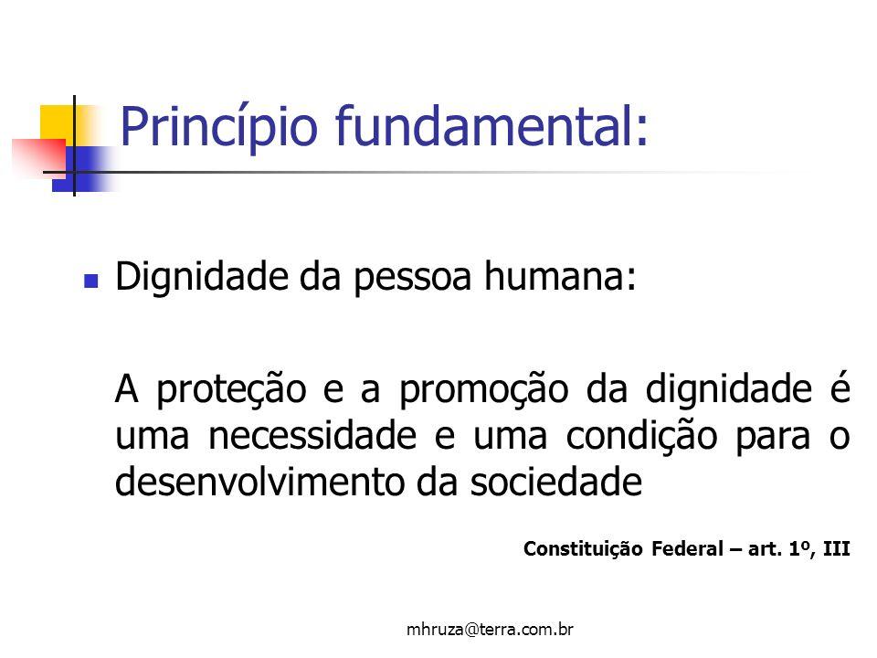 mhruza@terra.com.br Princípio fundamental: Dignidade da pessoa humana: A proteção e a promoção da dignidade é uma necessidade e uma condição para o de