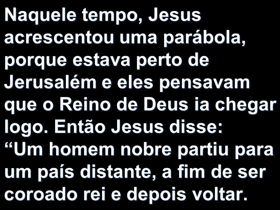 Naquele tempo, Jesus acrescentou uma parábola, porque estava perto de Jerusalém e eles pensavam que o Reino de Deus ia chegar logo. Então Jesus disse: