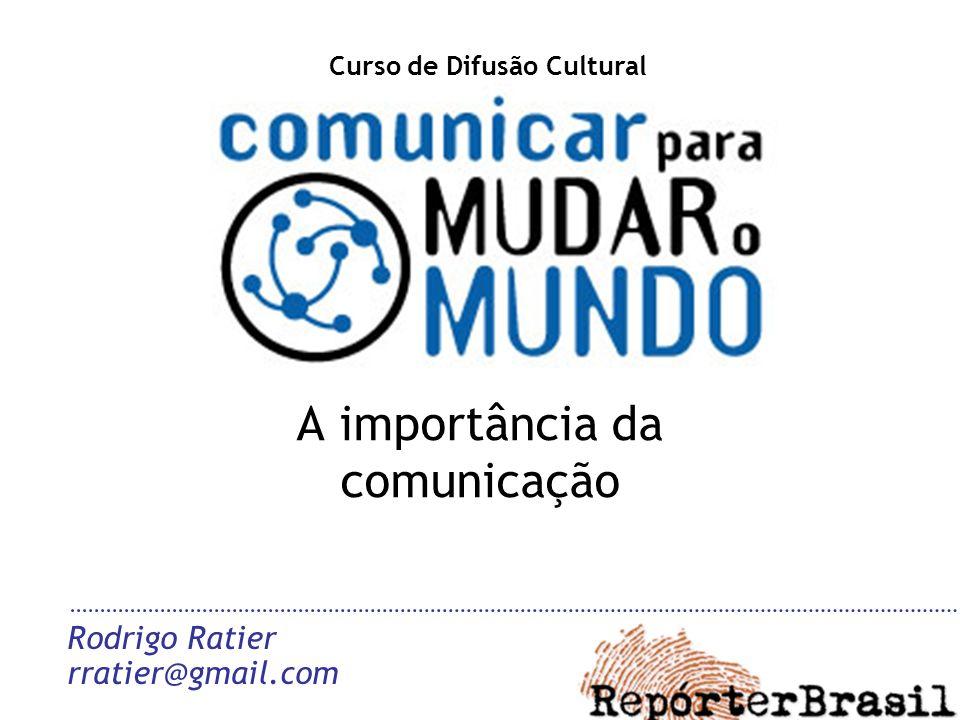 A importância da comunicação Rodrigo Ratier rratier@gmail.com Curso de Difusão Cultural