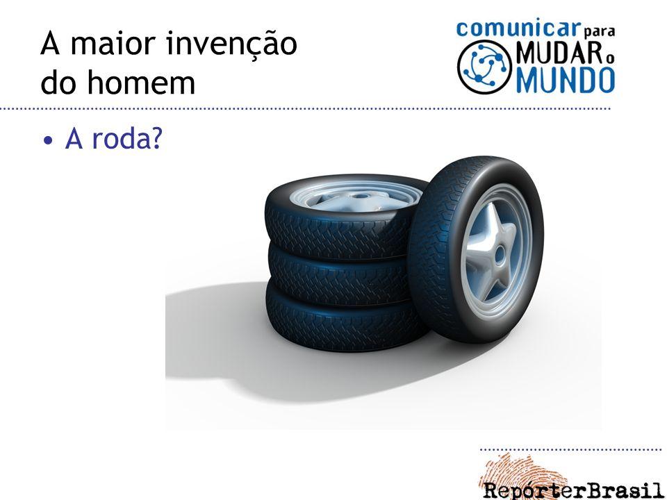 A maior invenção do homem A roda?
