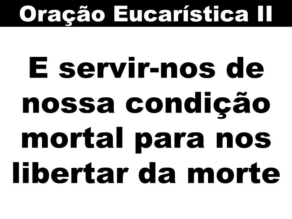 E servir-nos de nossa condição mortal para nos libertar da morte Oração Eucarística II