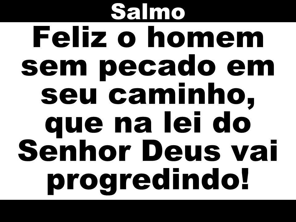 Feliz o homem sem pecado em seu caminho, que na lei do Senhor Deus vai progredindo! Salmo