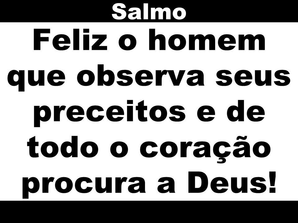 Feliz o homem que observa seus preceitos e de todo o coração procura a Deus! Salmo