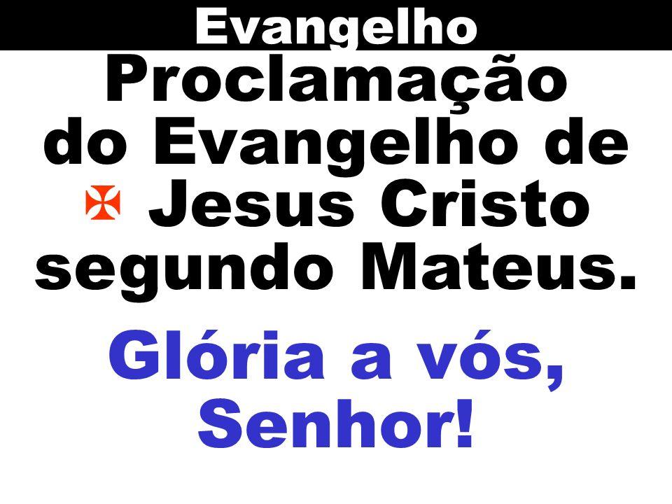 Proclamação do Evangelho de Jesus Cristo segundo Mateus. Evangelho Glória a vós, Senhor!