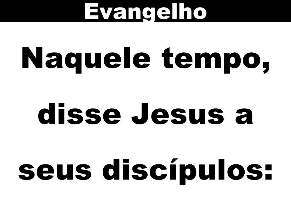 Naquele tempo, disse Jesus a seus discípulos: Evangelho