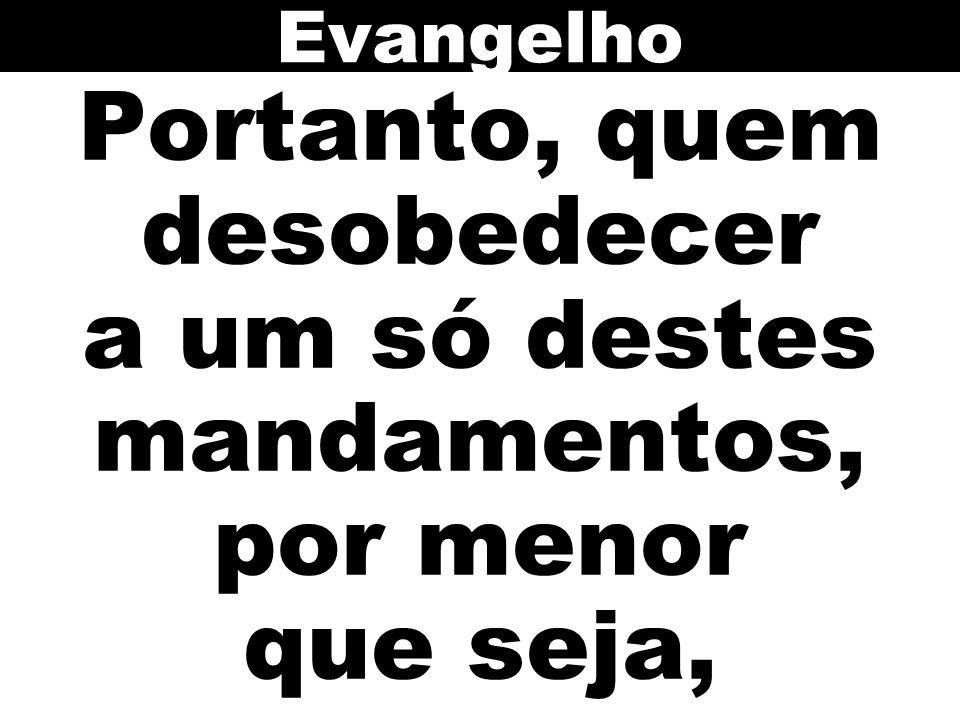 Portanto, quem desobedecer a um só destes mandamentos, por menor que seja, Evangelho