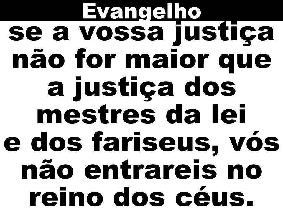 se a vossa justiça não for maior que a justiça dos mestres da lei e dos fariseus, vós não entrareis no reino dos céus. Evangelho