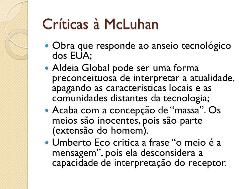 Críticas à McLuhan Obra que responde ao anseio tecnológico dos EUA; Aldeia Global pode ser uma forma preconceituosa de interpretar a atualidade, apagando as características locais e as comunidades distantes da tecnologia; Acaba com a concepção de massa.