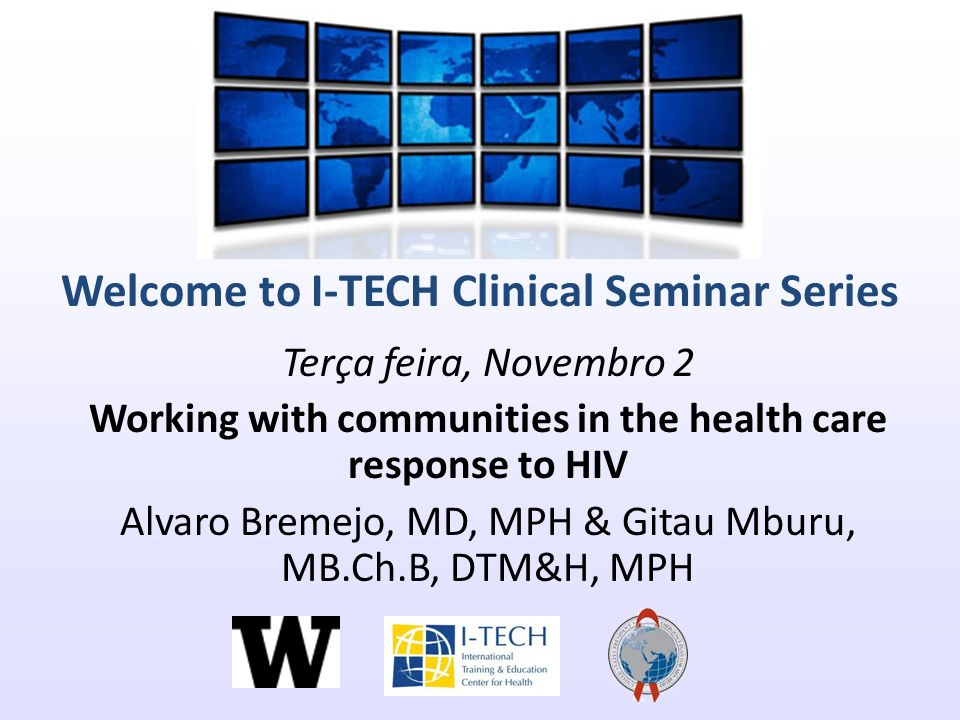 Welcome to I-TECH Clinical Seminar Series Terça feira, Novembro 2 Working with communities in the health care response to HIV Alvaro Bremejo, MD, MPH & Gitau Mburu, MB.Ch.B, DTM&H, MPH