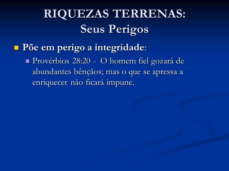 RIQUEZAS TERRENAS: Seus Perigos Põe em perigo a integridade: Põe em perigo a integridade: Provérbios 28:20 - O homem fiel gozará de abundantes bênçãos