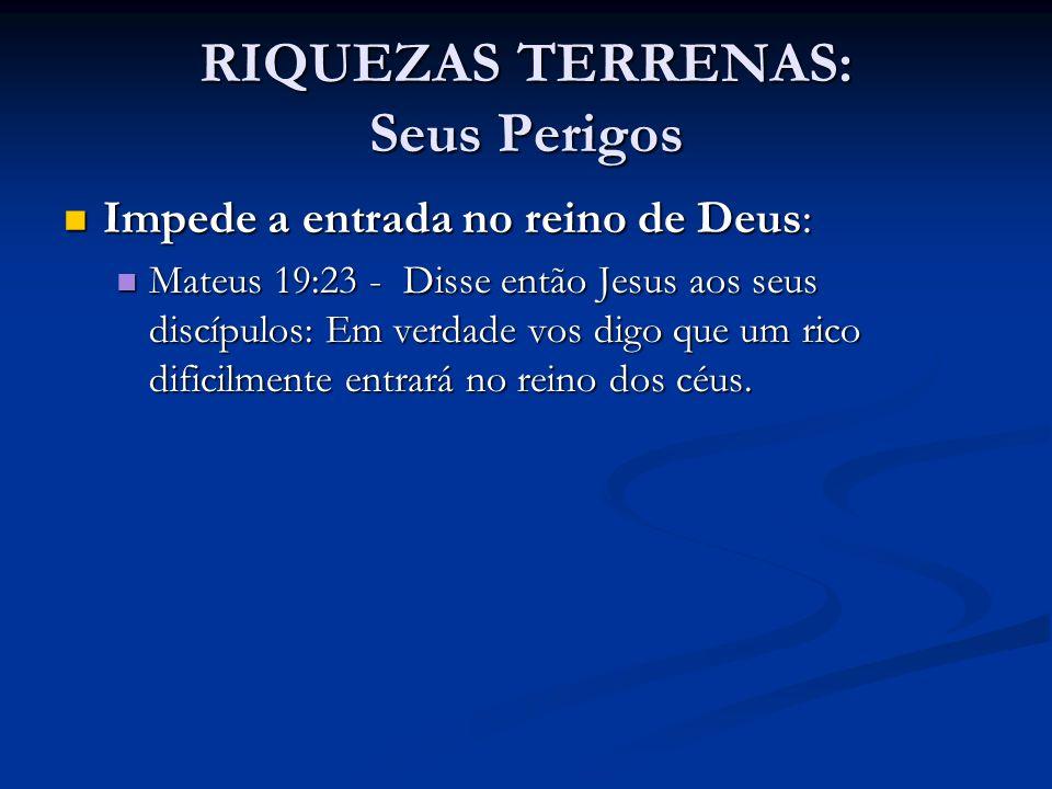 RIQUEZAS TERRENAS: Seus Perigos Impede a entrada no reino de Deus: Impede a entrada no reino de Deus: Mateus 19:23 - Disse então Jesus aos seus discíp