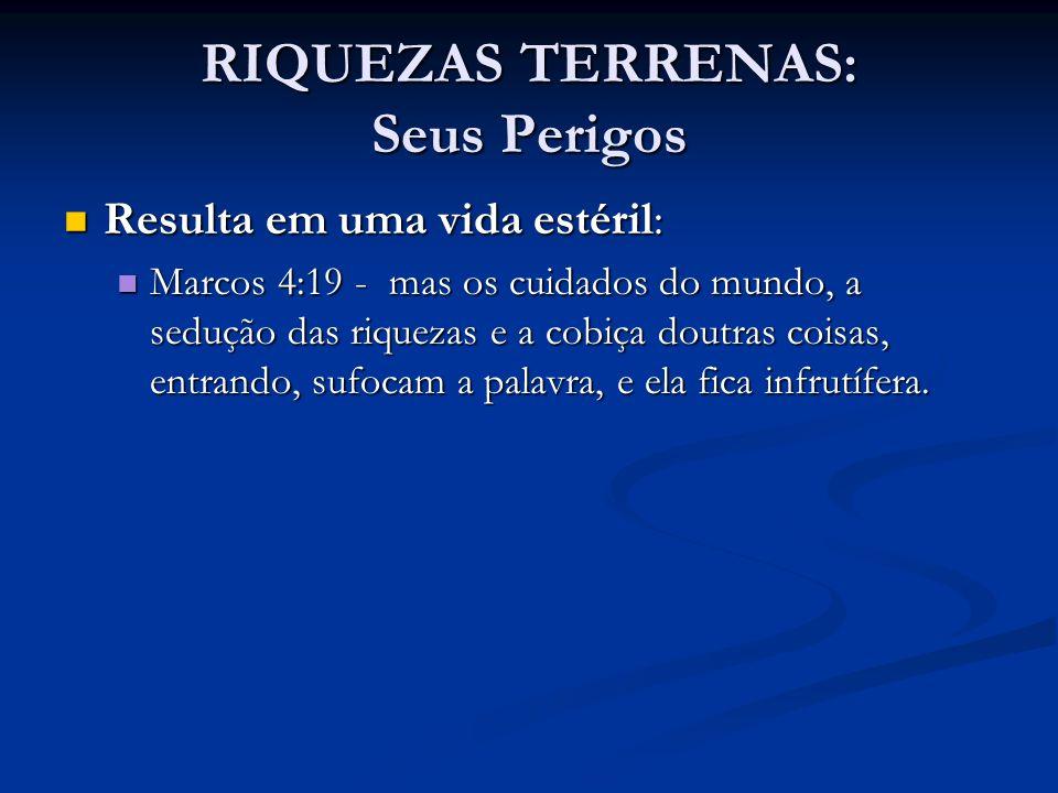 RIQUEZAS TERRENAS: Seus Perigos Resulta em uma vida estéril: Resulta em uma vida estéril: Marcos 4:19 - mas os cuidados do mundo, a sedução das riquez