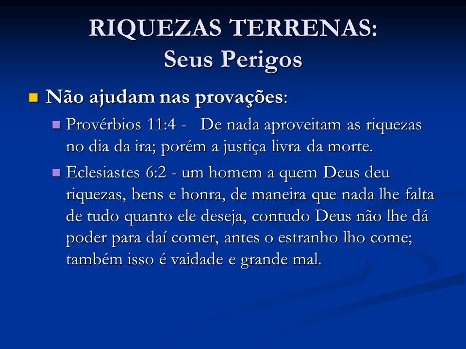 RIQUEZAS TERRENAS: Seus Perigos Não ajudam nas provações: Não ajudam nas provações: Provérbios 11:4 - De nada aproveitam as riquezas no dia da ira; po