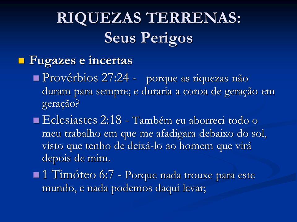 RIQUEZAS TERRENAS: Seus Perigos Fugazes e incertas Fugazes e incertas Provérbios 27:24 - porque as riquezas não duram para sempre; e duraria a coroa d