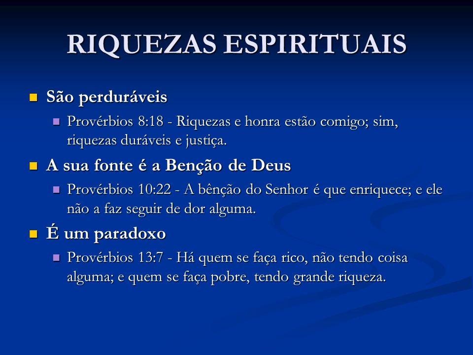 RIQUEZAS ESPIRITUAIS São perduráveis São perduráveis Provérbios 8:18 - Riquezas e honra estão comigo; sim, riquezas duráveis e justiça. Provérbios 8:1