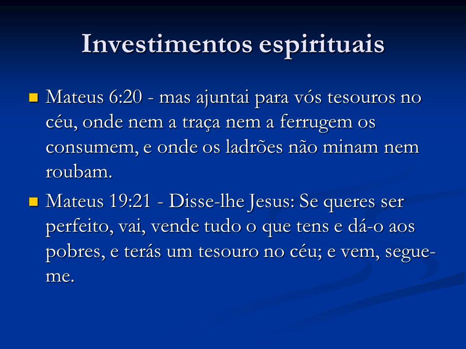 Investimentos espirituais Mateus 6:20 - mas ajuntai para vós tesouros no céu, onde nem a traça nem a ferrugem os consumem, e onde os ladrões não minam