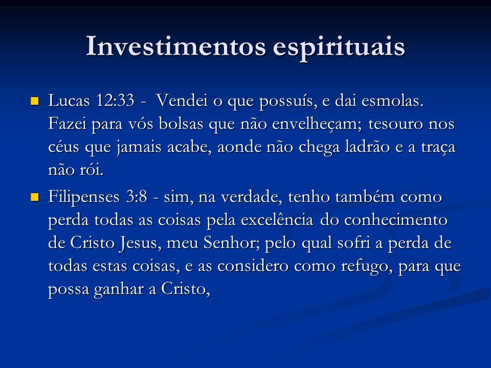 Investimentos espirituais Lucas 12:33 - Vendei o que possuís, e dai esmolas. Fazei para vós bolsas que não envelheçam; tesouro nos céus que jamais aca