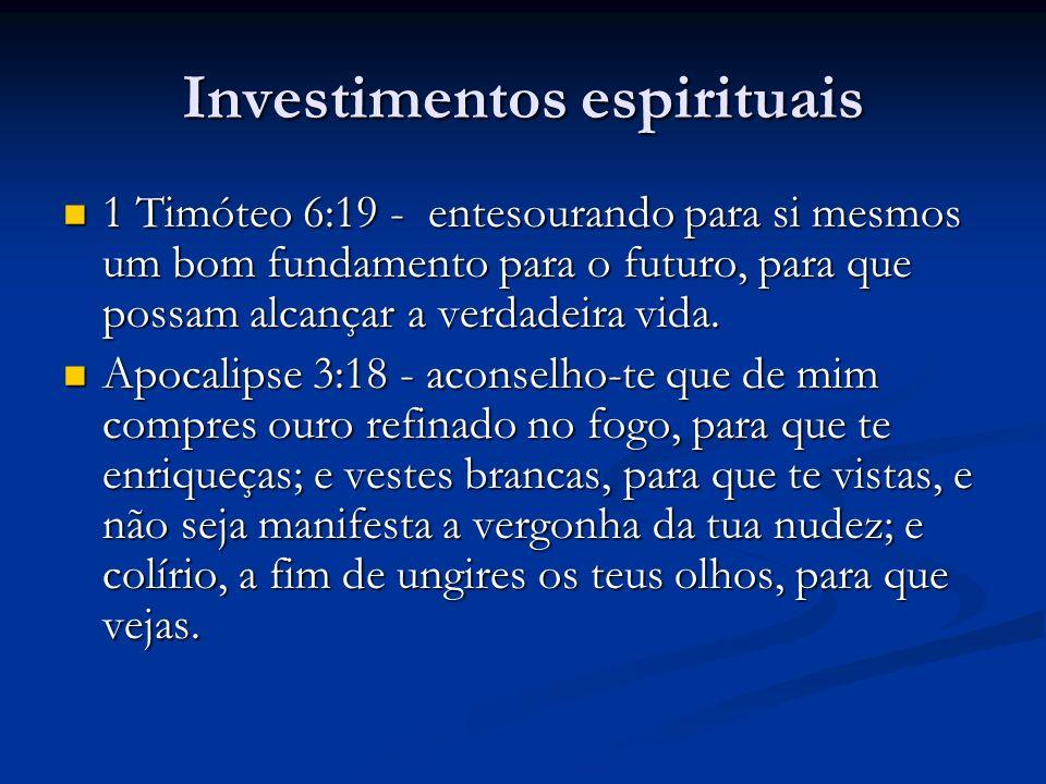 Investimentos espirituais 1 Timóteo 6:19 - entesourando para si mesmos um bom fundamento para o futuro, para que possam alcançar a verdadeira vida. 1