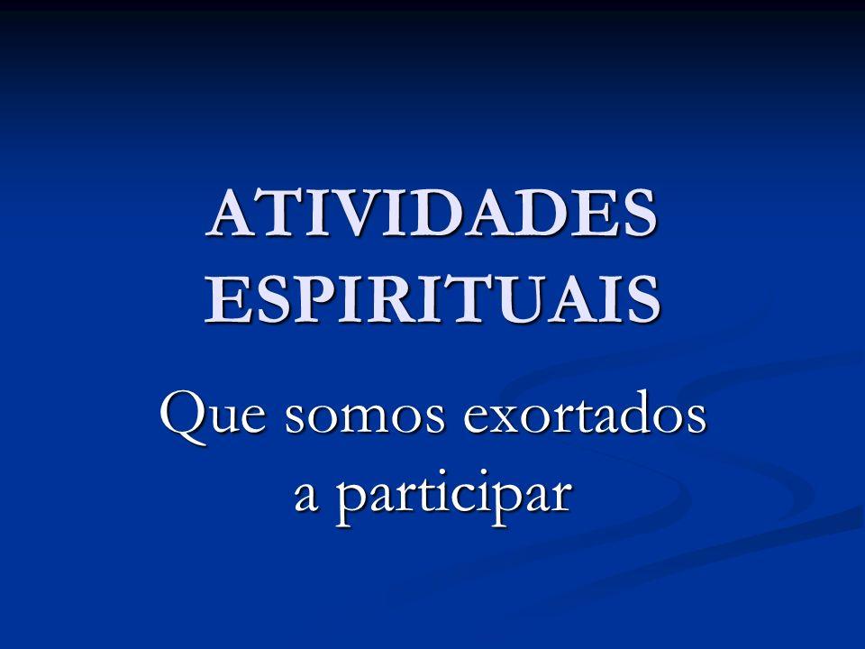 ATIVIDADES ESPIRITUAIS Que somos exortados a participar