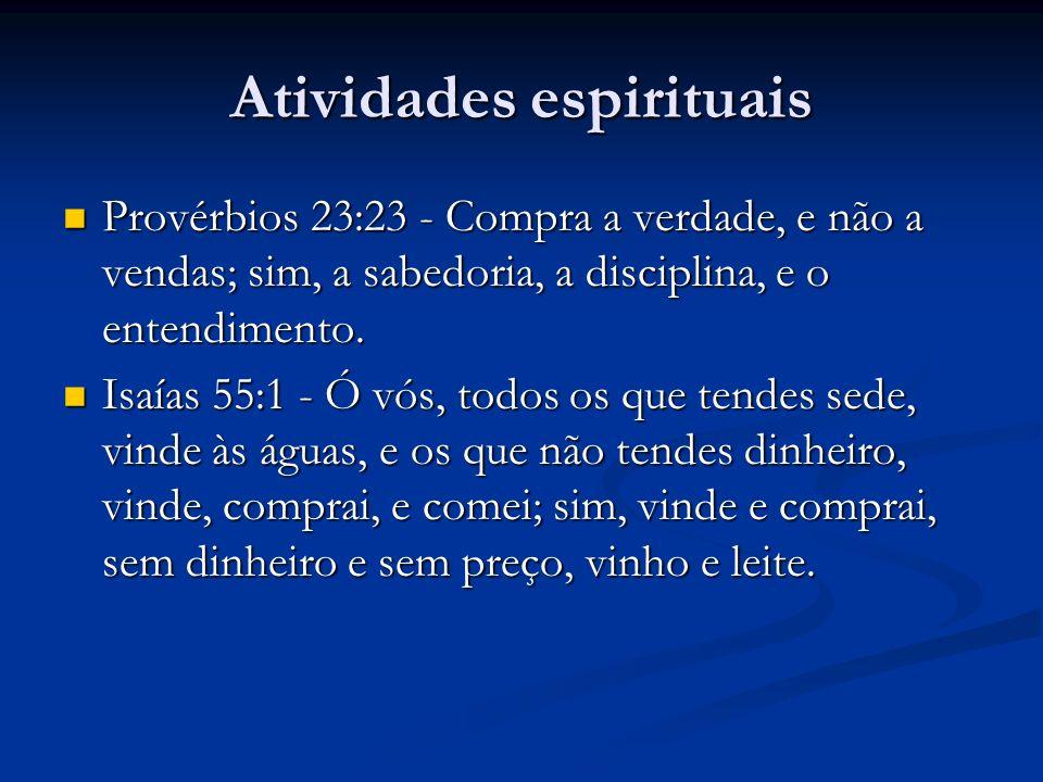 Atividades espirituais Provérbios 23:23 - Compra a verdade, e não a vendas; sim, a sabedoria, a disciplina, e o entendimento. Provérbios 23:23 - Compr