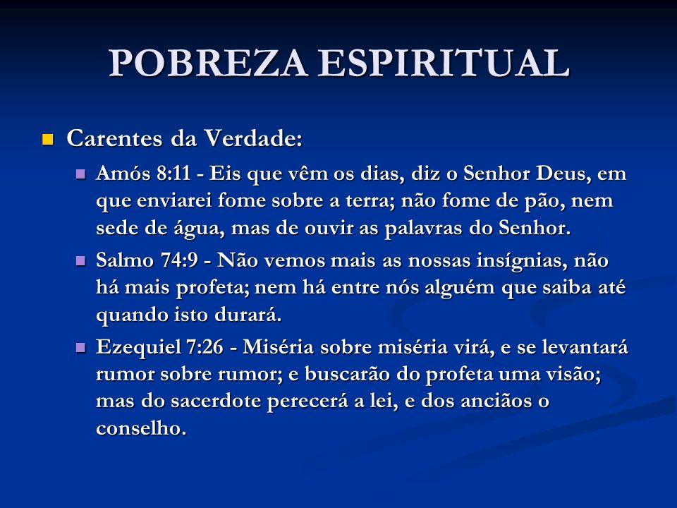 POBREZA ESPIRITUAL Carentes da Verdade: Carentes da Verdade: Amós 8:11 - Eis que vêm os dias, diz o Senhor Deus, em que enviarei fome sobre a terra; n