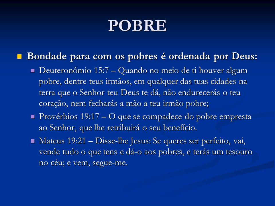 POBRE Bondade para com os pobres é ordenada por Deus: Bondade para com os pobres é ordenada por Deus: Deuteronômio 15:7 – Quando no meio de ti houver
