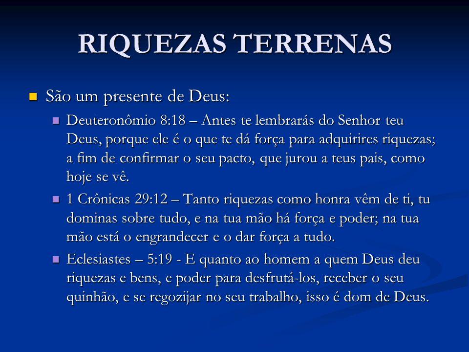 RIQUEZAS TERRENAS São um presente de Deus: São um presente de Deus: Deuteronômio 8:18 – Antes te lembrarás do Senhor teu Deus, porque ele é o que te d