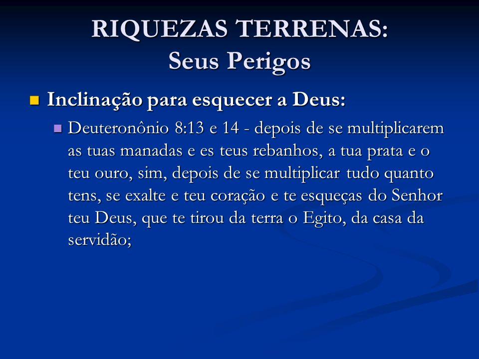 RIQUEZAS TERRENAS: Seus Perigos Inclinação para esquecer a Deus: Inclinação para esquecer a Deus: Deuteronônio 8:13 e 14 - depois de se multiplicarem