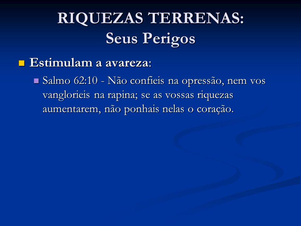 RIQUEZAS TERRENAS: Seus Perigos Estimulam a avareza: Estimulam a avareza: Salmo 62:10 - Não confieis na opressão, nem vos vanglorieis na rapina; se as