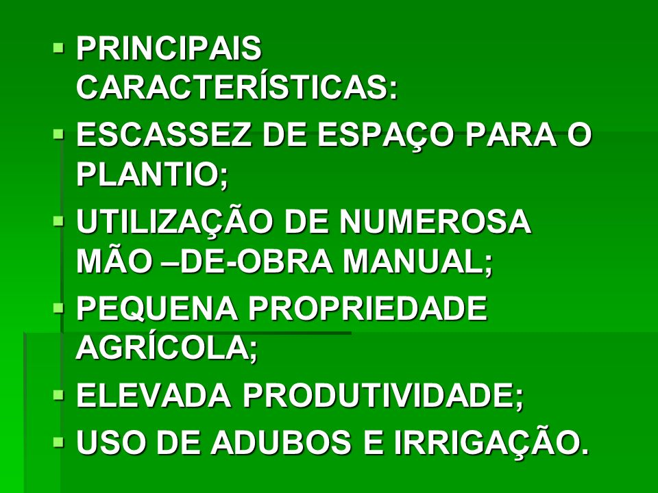 PRINCIPAIS CARACTERÍSTICAS: PRINCIPAIS CARACTERÍSTICAS: ESCASSEZ DE ESPAÇO PARA O PLANTIO; ESCASSEZ DE ESPAÇO PARA O PLANTIO; UTILIZAÇÃO DE NUMEROSA MÃO –DE-OBRA MANUAL; UTILIZAÇÃO DE NUMEROSA MÃO –DE-OBRA MANUAL; PEQUENA PROPRIEDADE AGRÍCOLA; PEQUENA PROPRIEDADE AGRÍCOLA; ELEVADA PRODUTIVIDADE; ELEVADA PRODUTIVIDADE; USO DE ADUBOS E IRRIGAÇÃO.