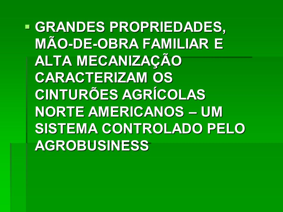 GRANDES PROPRIEDADES, MÃO-DE-OBRA FAMILIAR E ALTA MECANIZAÇÃO CARACTERIZAM OS CINTURÕES AGRÍCOLAS NORTE AMERICANOS – UM SISTEMA CONTROLADO PELO AGROBUSINESS GRANDES PROPRIEDADES, MÃO-DE-OBRA FAMILIAR E ALTA MECANIZAÇÃO CARACTERIZAM OS CINTURÕES AGRÍCOLAS NORTE AMERICANOS – UM SISTEMA CONTROLADO PELO AGROBUSINESS