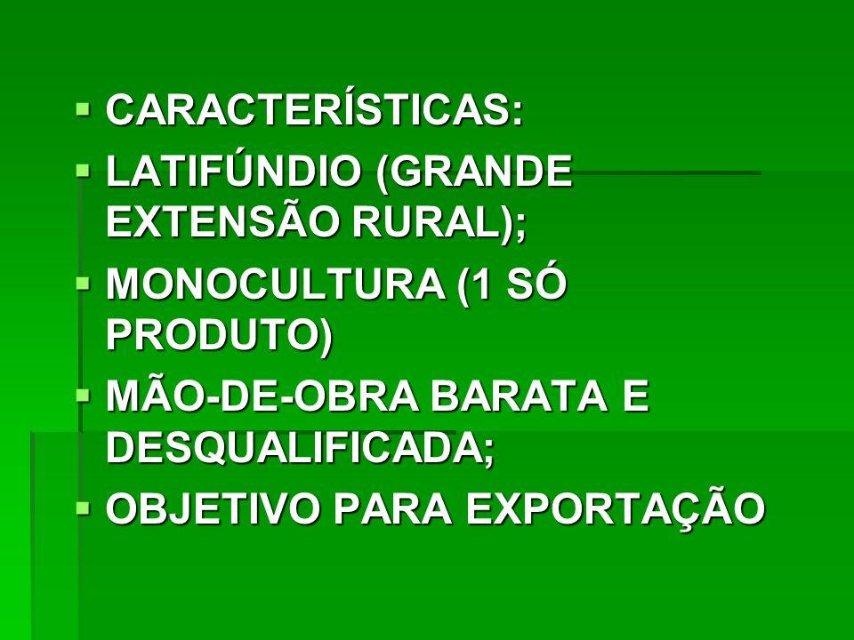 CARACTERÍSTICAS: CARACTERÍSTICAS: LATIFÚNDIO (GRANDE EXTENSÃO RURAL); LATIFÚNDIO (GRANDE EXTENSÃO RURAL); MONOCULTURA (1 SÓ PRODUTO) MONOCULTURA (1 SÓ PRODUTO) MÃO-DE-OBRA BARATA E DESQUALIFICADA; MÃO-DE-OBRA BARATA E DESQUALIFICADA; OBJETIVO PARA EXPORTAÇÃO OBJETIVO PARA EXPORTAÇÃO