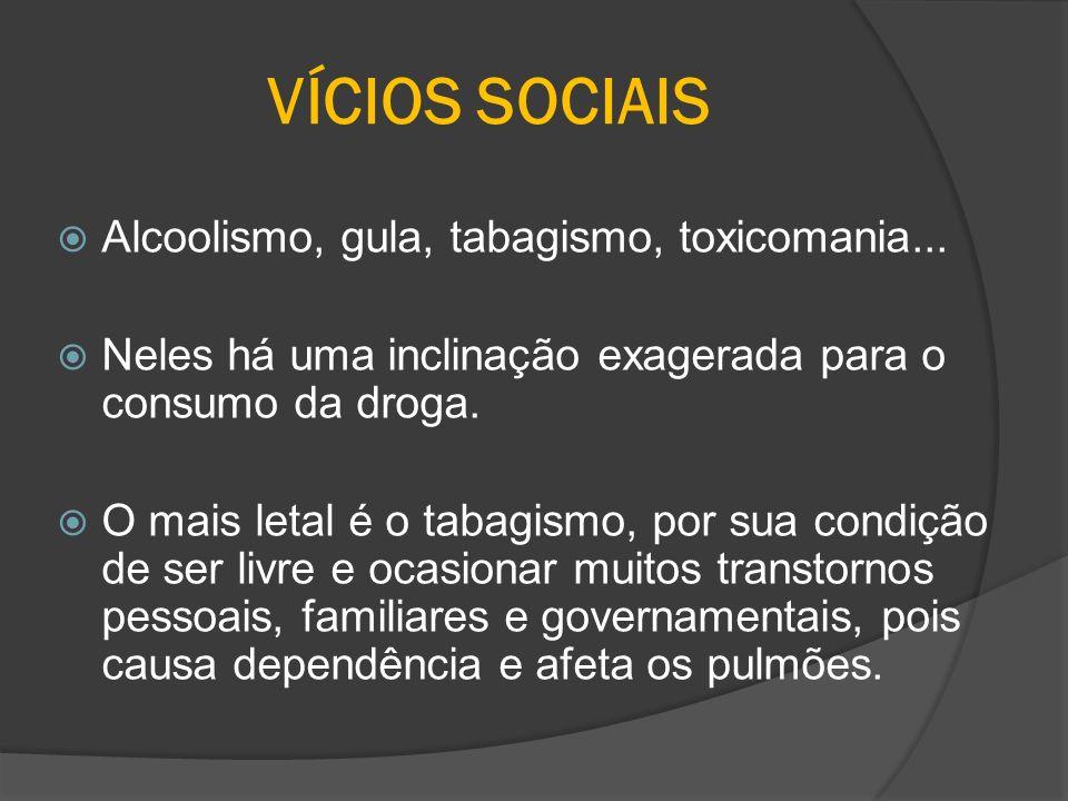 VÍCIOS SOCIAIS Alcoolismo, gula, tabagismo, toxicomania... Neles há uma inclinação exagerada para o consumo da droga. O mais letal é o tabagismo, por