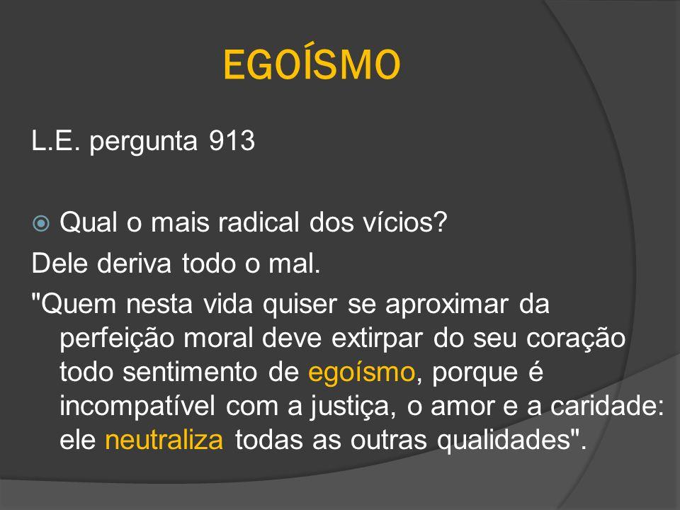 EGOÍSMO L.E. pergunta 913 Qual o mais radical dos vícios? Dele deriva todo o mal.