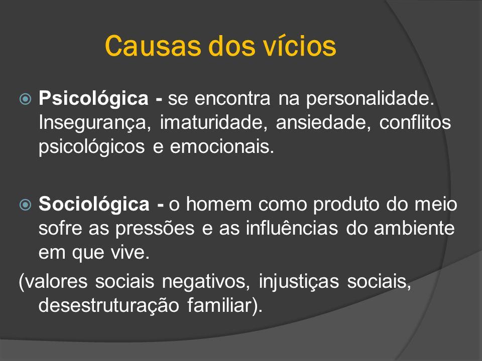 Causas dos vícios Psicológica - se encontra na personalidade. Insegurança, imaturidade, ansiedade, conflitos psicológicos e emocionais. Sociológica -
